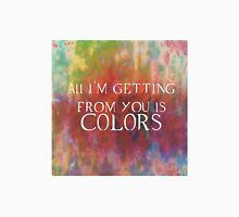 All I'm Getting for you is.....colors Unisex T-Shirt