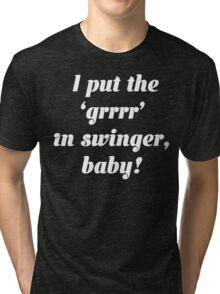 I Put The 'grrrr' In Swinger, Baby! T Shirt Tri-blend T-Shirt