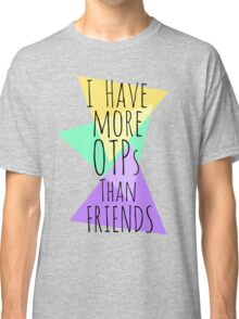 I HAVE MORE OTPs THAN FRIENDS Classic T-Shirt