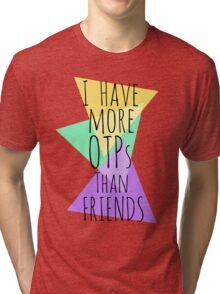 I HAVE MORE OTPs THAN FRIENDS Tri-blend T-Shirt