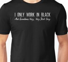 I Only Work In Black And Sometimes Very, Very Dark Grey T Shirt Unisex T-Shirt