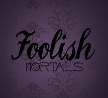 Foolish Mortals by TaylorMadeStuff