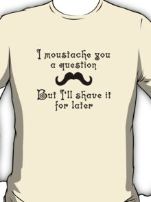 I moustache you a question but I'll shave it for later T-Shirt
