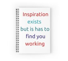 Inspiration exists but it has to find you working Spiral Notebook