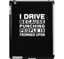 I Drive because punching people is frowned upon Funny Driver Gift iPad Case/Skin