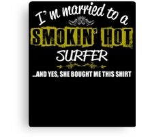 I'm Married To A Smokin' Hot Surfer .....And Yes, She Bought Me This Shirt Canvas Print