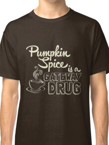 Pumpkin Spice is a Gateway Drug Classic T-Shirt