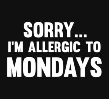 Sorry... I'm Allergic To Mondays by FunniestSayings