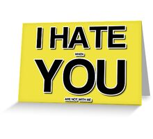 I hate when you are not with me Greeting Card