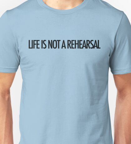 LIFE IS NOT A REHEARSAL T-Shirt