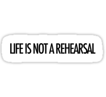 LIFE IS NOT A REHEARSAL Sticker