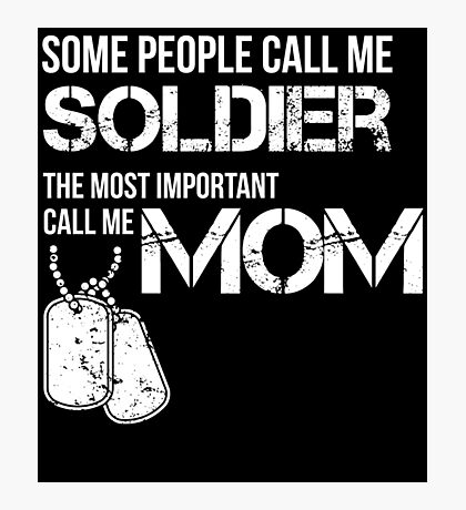 SOME PEOPLE CALL ME SOLDIER THE MOST IMPORTANT CALL ME MOM Photographic Print