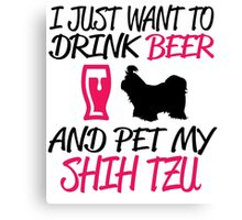 I JUST WANT TO DRINK BEER AND PET MY SHIH TZU Canvas Print