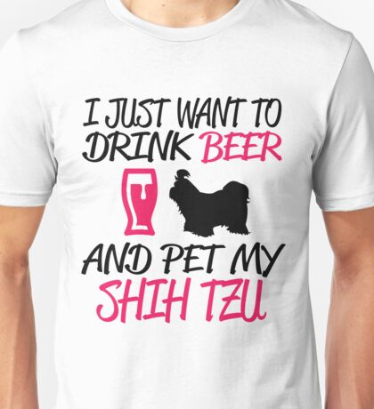 I JUST WANT TO DRINK BEER AND PET MY SHIH TZU Unisex T-Shirt