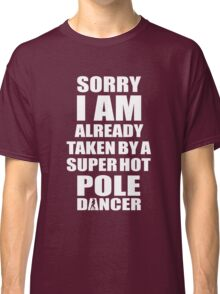SORRY I AM ALREADY TAKEN BY A SUPER HOT POLE DANCER Classic T-Shirt