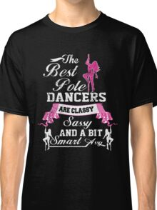 THE BEST POLE DANCERS ARE CLASSY SASSY AND A BIT SMART ASSY Classic T-Shirt
