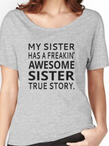 My Sister Has A Freakin' Awesome Sister True Story Women's Relaxed Fit T-Shirt
