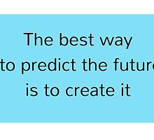 The best way to predict the future is to create it by IdeasForArtists