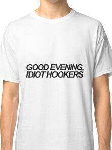 Good evening, idiot hookers Classic T-Shirt