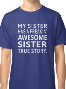 My Sister Has A Freakin' Awesome Sister True Story Classic T-Shirt