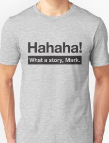 What a Story, Mark. Unisex T-Shirt
