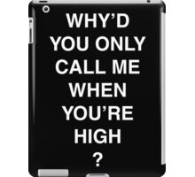 Why'd you only call me when you're high? iPad Case/Skin