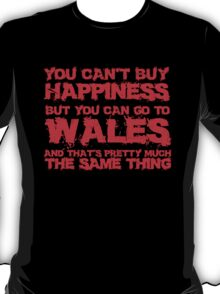 You Can't Buy Happiness But You Can Visit Wales and That's Pretty Much The Same Thing T Shirt And Hoodie T-Shirt