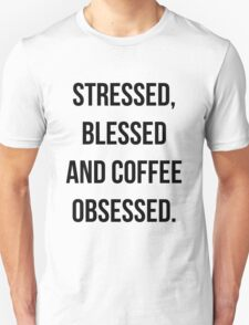 Stressed, Blessed & Coffee Obsessed. Unisex T-Shirt
