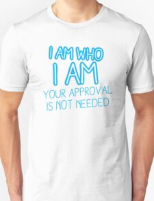 I am who I am your approval is not needed! T-Shirt