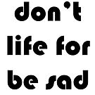 Don't life for be sad by fuzzyd