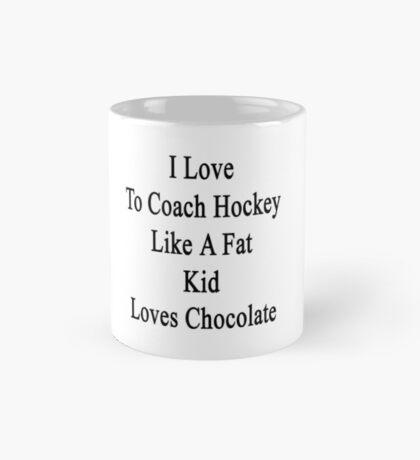 I Love To Coach Hockey Like A Fat Kid Loves Chocolate  Mug
