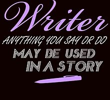 i am a writer anything you say or do may be used in a story by trendz