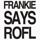 FRANKIE SAYS... ROFL by Lordy99