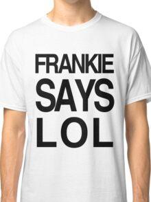 FRANKIE SAYS... LOL Classic T-Shirt