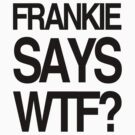 FRANKIE SAYS... WTF by Lordy99