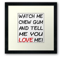 Watch Me Chew Gum And Tell Me You LOVE Me! Framed Print
