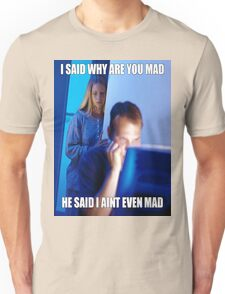 I said why are you mad He said I ain't  even mad Unisex T-Shirt