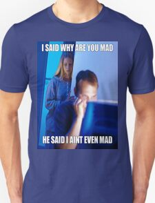 I said why are you mad He said I ain't  even mad T-Shirt