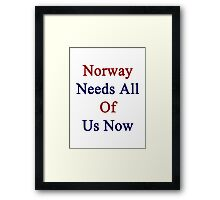 Norway Needs All Of Us Now  Framed Print