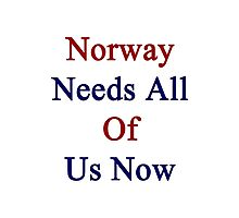 Norway Needs All Of Us Now  Photographic Print