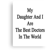 My Daughter And I Are The Best Doctors In The World  Canvas Print