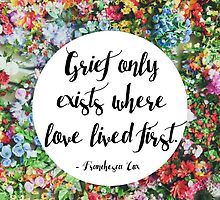 Grief only exists where love lived first... by Franchesca Cox