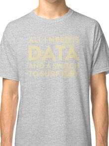 All I Need Is Data... Geek - Dark Classic T-Shirt