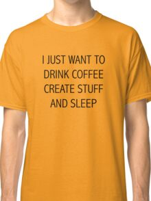 I JUST WANT TO DRINK COFFEE CREATE STUFF AND SLEEP Classic T-Shirt