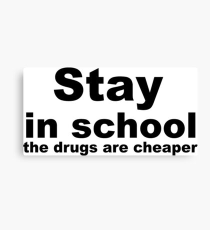 Stay in school, the drugs are cheaper. Canvas Print
