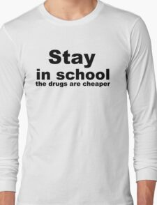 Stay in school, the drugs are cheaper. Long Sleeve T-Shirt