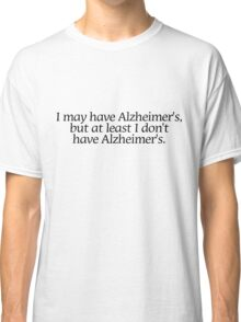 I may have Alzheimer's, but at least i don't have Alzheimer's. Classic T-Shirt