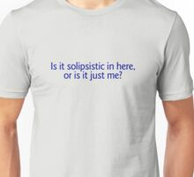 Is it solipsistic in here, or is it just me? Unisex T-Shirt