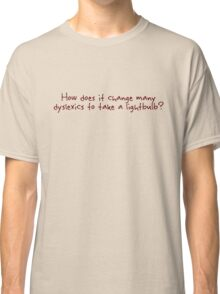 How does it change many dyslexics to take a lightbulb? Classic T-Shirt