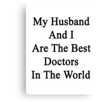 My Husband And I Are The Best Doctors In The World  Canvas Print